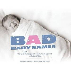 Bad Baby Names: The Worst True Names Parents Saddled Their Kids With, and You Can Too!