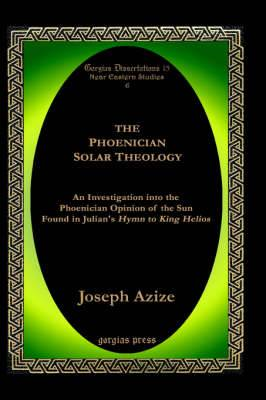 The Phoenician Solar Theology: An Investigation into the Phoenician Opinion of the Sun Found in Julian's Hymn to King Helios