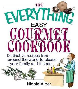 The Everything Easy Gourmet Cookbook: Over 250 Distinctive Recipes from Around the World to Please Your Family and Friends