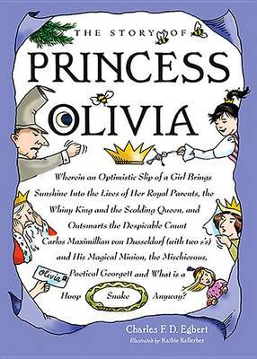 The Story of Princess Olivia: Wherein an Optimistic Slip of a Girl Brings Sunshine Into the Lives of Her Royal Parents, the Whiny King and the Scolding Queen, and Outsmarts the Despicable Count Carlos Maximillion Von Dusseldorf (with Two S's) and His Magi