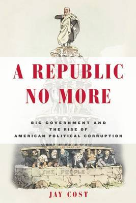 A Republic No More: Big Government and the Rise of American Political Corruption