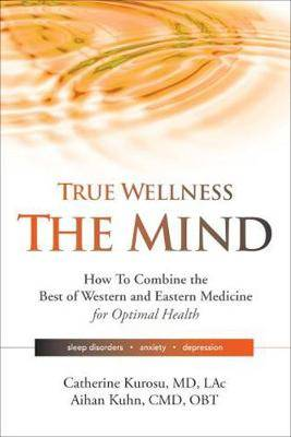True Wellness - The Mind: How to Combine the Best of Western and Eastern Medicine for Optimal Health; Sleep Disorders, Anxiety, Depression