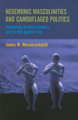 Hegemonic Masculinities and Camouflaged Politics: Unmasking the Bush Dynasty and Its War Against Iraq