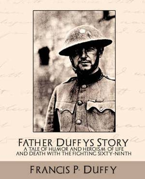 Father Duffy's Story a Tale of Humor and Heroism, of Life and Death with the Fighting Sixty-Ninth