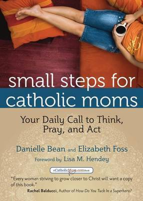 Small Steps for Catholic Moms: Your Daily Call to Think Pray and Act