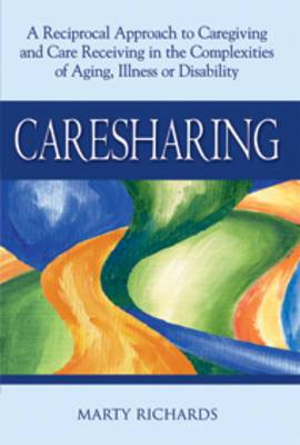 Caresharing: A Reciprocal Approach to Caregiving and Care Receiving in the Complexities of Aging, Illness or Disability