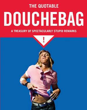 The Little Book of Douchebags: A Treasury of Spectacularly Stupid Quotations