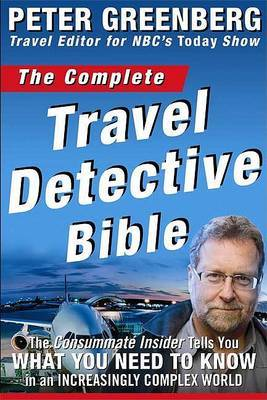 The Complete Travel Detective Bible: The Consummate Insider Tells You What You Need to Know in an Increasingly Complex World