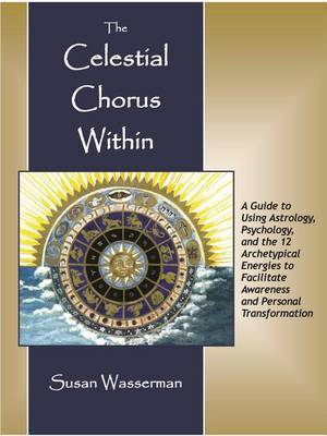 The Celestial Chorus Within: A Guide to Using Astrology, Psychology, and the 12 Archetypical Energies to Facilitate Awareness and Personal Transformation