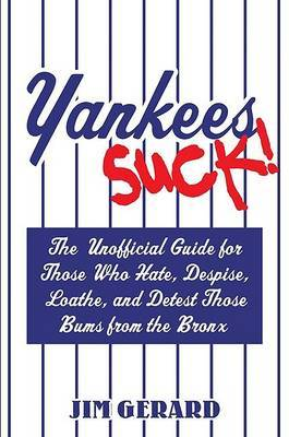 Yankees Suck!: The Unofficial Guide for Those Who Hate, Despise, Loathe, and Detest Those Bums from the Bronx