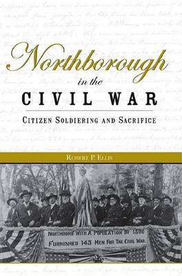Northborough in the Civil War: Citizen Soldiering and Sacrifice