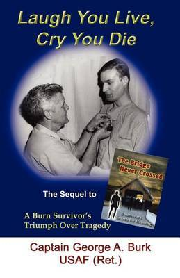 Laugh You Live, Cry You Die: The Sequel to the Bridge Never Crossed-A Survivor's Search for Meaning; A Burn Survivor's Triumph Over Tragedy
