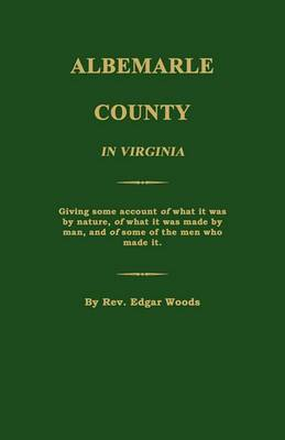 Albemarle County in Virginia; Giving Some Account of What It Was by Nature, of What It Was Made by Man, and of Some of the Men Who Made It.