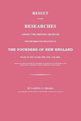 Result of Some Researches Among the British Archives for Information Relative to the Founders of New England: Made in the Years 1858, 1859 and 1860