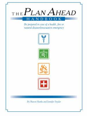The Plan Ahead Handbook: Be Prepared in Case of Health, Fire or Natural Disaster/Evacuation Emergency