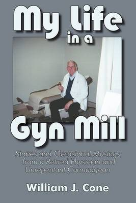 My Life in a GYN Mill Stories and Occasional Musings from a Retired Physician and Unrepentant Curmudgeon