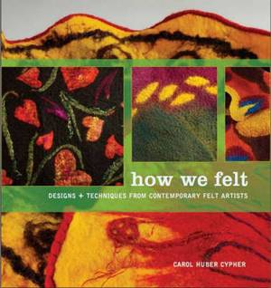 How we Felt#: Designs and Techniques from Contemporary Felt Artists