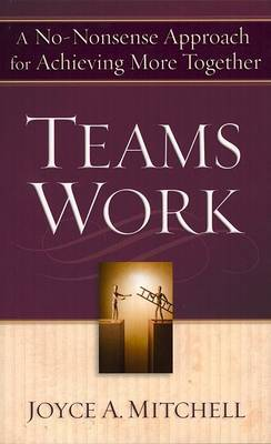 Teams Work: A No-Nonsense Approach for Achieving More Together