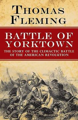 The Battle of Yorktown: The Story of the Climactic Battle of the American Revolution