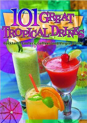 101 Great Tropical Drinks: Cocktails, Coolers, Coffees and Virgin Drinks