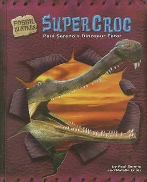 Supercroc: Paul Sereno's Dinosaur Eater