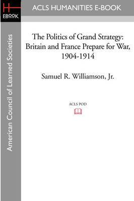 The Politics of Grand Strategy: Britain and France Prepare for War, 1904-1914