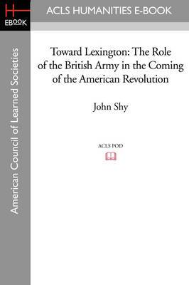 Toward Lexington: The Role of the British Army in the Coming of the American Revolution