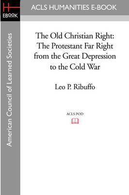 The Old Christian Right: The Protestant Far Right from the Great Depression to the Cold War