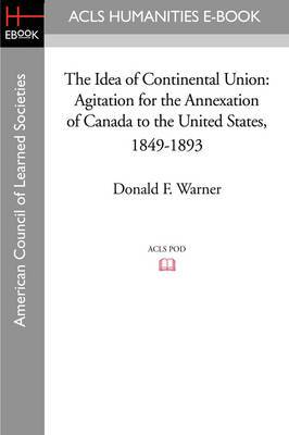 The Idea of Continental Union: Agitation for the Annexation of Canada to the United States, 1849-1893