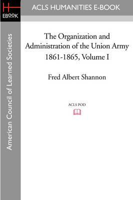 The Organization and Administration of the Union Army 1861-1865 Volume I