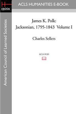 James K. Polk: Jacksonian, 1795-1843 Volume I