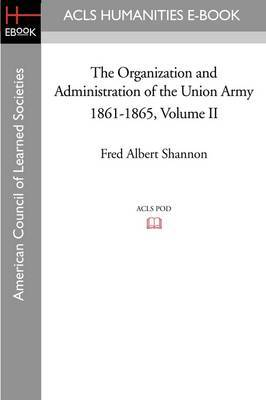 The Organization and Administration of the Union Army 1861-1865 Volume II