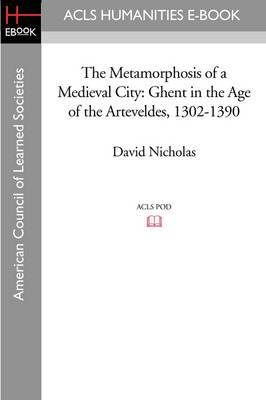 The Metamorphosis of a Medieval City: Ghent in the Age of the Arteveldes 1302-1390