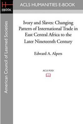 Ivory and Slaves: Changing Pattern of International Trade in East Central Africa to the Later Nineteenth Century