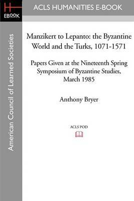 Manzikert to Lepanto: The Byzantine World and the Turks, 1071-1571 Papers Given at the Nineteenth Spring Symposium of Byzantine Studies, March 1985
