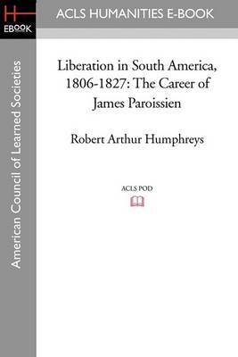Liberation in South America, 1806-1827: The Career of James Paroissien