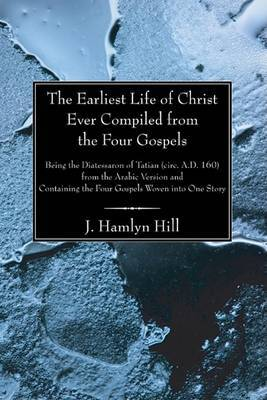 The Earliest Life of Christ Ever Compiled from the Four Gospels: Being the Diatessaron of Tatian (Circ. A.D. 160) from the Arabic Version and Containing the Four Gospels Woven Into One Story