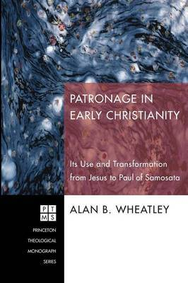 Patronage in Early Christianity: Its Use and Transformation from Jesus to Paul of Samosata