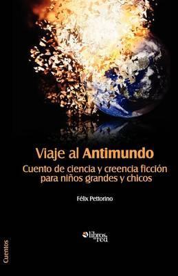 Viaje Al Antimundo. Cuento de Ciencia y Creencia Ficcion Para Ninos Grandes y Chicos