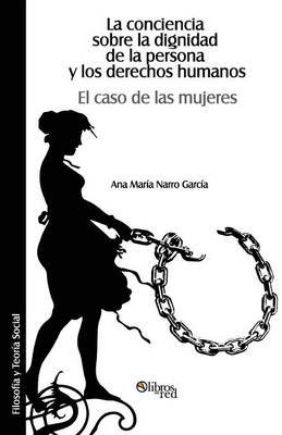 La Conciencia Sobre La Dignidad de La Persona y Los Derechos Humanos. El Caso de Las Mujeres