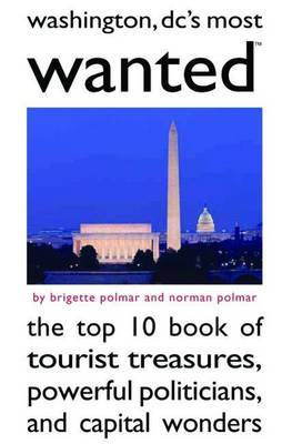 Washington Dc's Most Wanted (TM): The Top 10 Book of Tourist Treasures, Powerful Politicians, and Capital Wonders