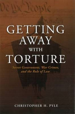 Getting Away with Torture: Secret Government, War Crimes and the Rule of Law