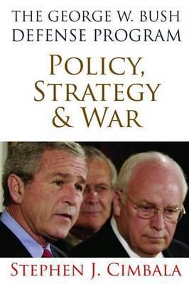The George W. Bush Defense Program: Policy, Strategy & War