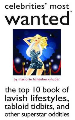 Celebrities' Most Wanted: The Top 10 Book of Lavish Lifestyles, Tabloid Tidbits, and Other Superstar Oddities