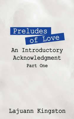 Preludes of Love: An Introductory Acknowledgment Phase One