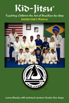 Kid-Jitsu: Instructor's Manual - Teaching Children the Art of Brazilian Jiu-Jitsu