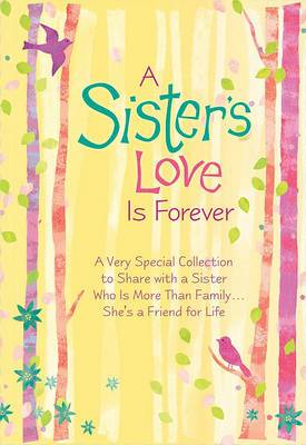 A Sister's Love Is Forever: A Very Special Collection to Share with a Sister Who Is More Than Family... She's a Friend for Life