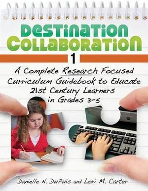 Destination Collaboration 1: A Complete Research Focused Curriculum Guidebook to Educate 21st Century Learners in Grades 3-5
