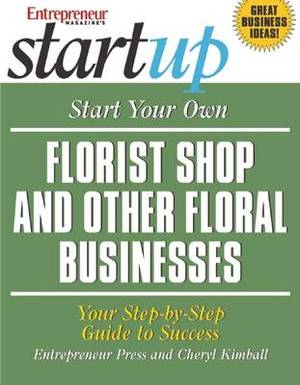 Start Your Own Florist Shop and Other Floral Businesses: Your Step-by-Step Guide to Success