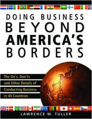Doing Business Beyond America's Borders: The Do's, Don'ts, and Other Details of Conducting Business in 40 Different Countries